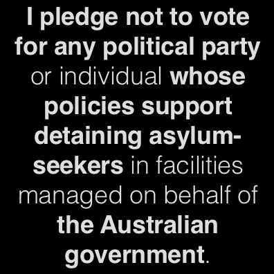 I pledge not to vote for any political party or individual whose policies support detaining asylum-seekers in facilities managed on behalf of the Australian government.
